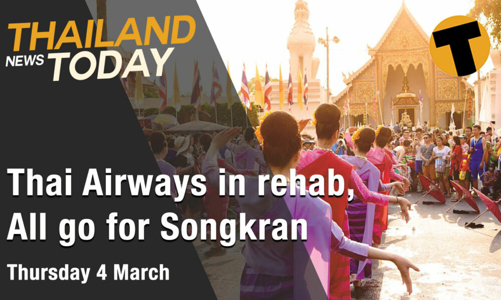 Thailand News Today | Thai Airways in rehab, All go for Songkran | March 4 | The Thaiger